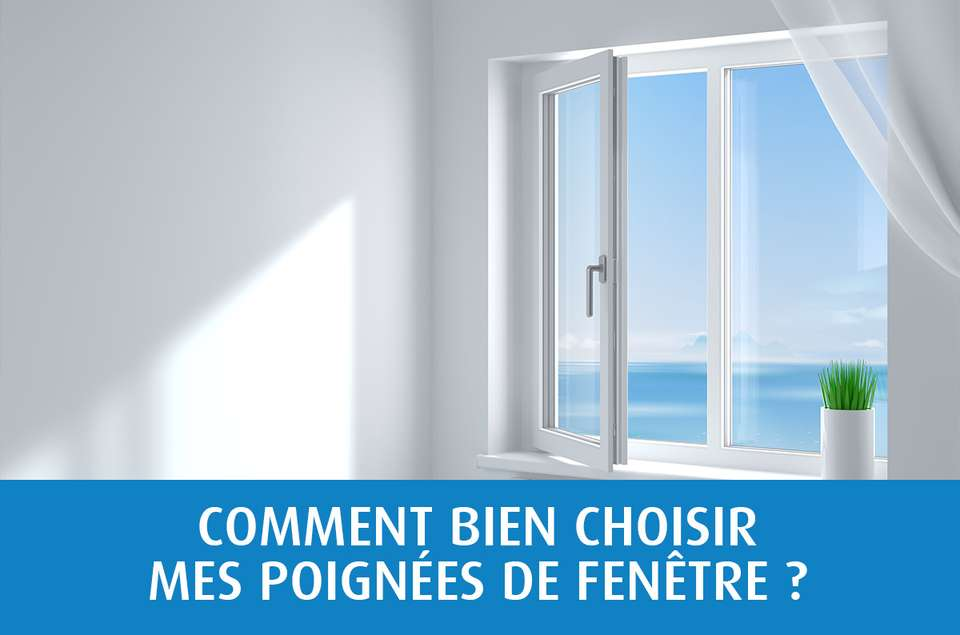 Comment choisir mes poignées de fenêtre ?